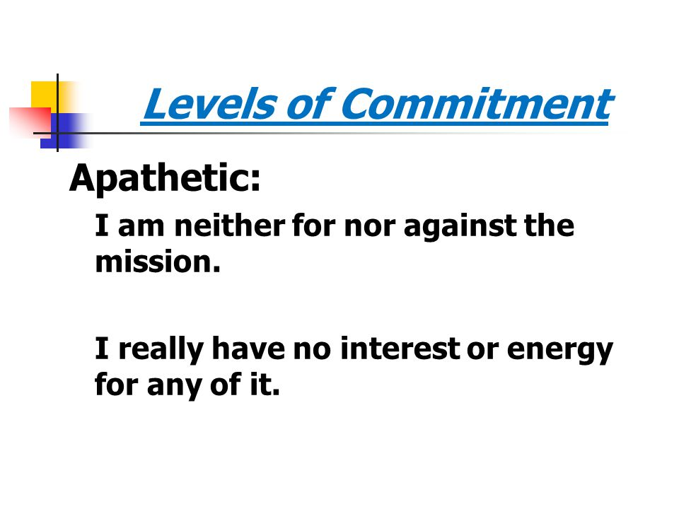 Levels of Commitment Apathetic: I am neither for nor against the mission. I really have no interest or energy for any of it.