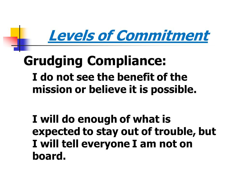 Levels of Commitment Grudging Compliance: I do not see the benefit of the mission or believe it is possible. I will do enough of what is expected to s