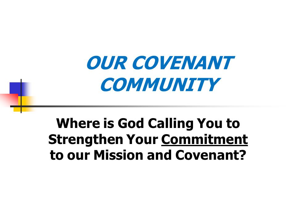 OUR COVENANT COMMUNITY Where is God Calling You to Strengthen Your Commitment to our Mission and Covenant?