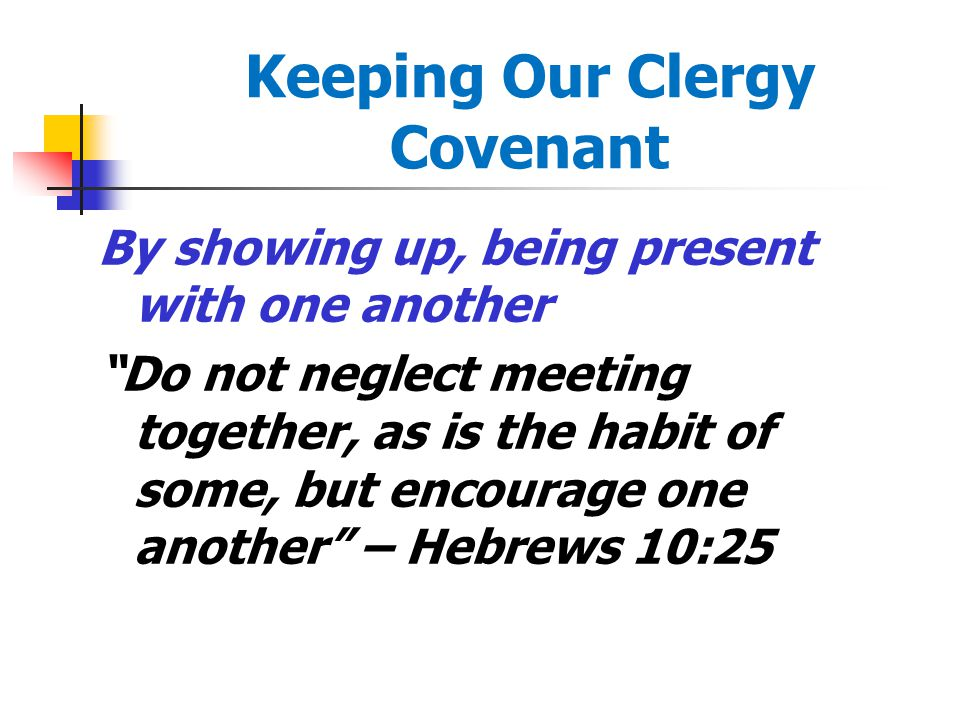 Keeping Our Clergy Covenant By showing up, being present with one another Do not neglect meeting together, as is the habit of some, but encourage one another – Hebrews 10:25