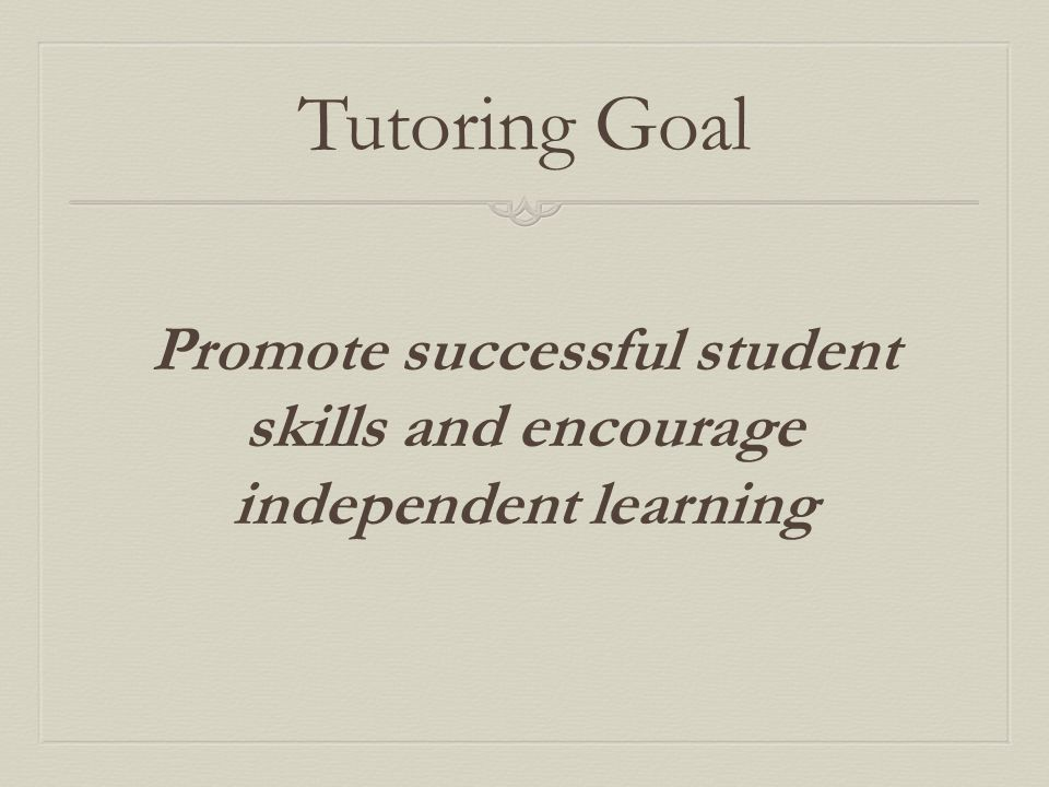 Tutoring Goal Promote successful student skills and encourage independent learning