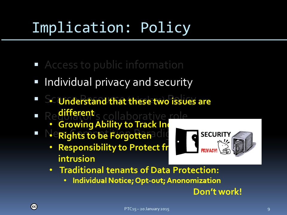 Implication: Policy  Access to public information  Individual privacy and security  Scarce Resource (wireless) Policy  Regulator's collaborative role  New Competition Paradigm PTC15 – 20 January 2015 9 Understand that these two issues are different Growing Ability to Track Individuals Rights to be Forgotten Responsibility to Protect from unwanted intrusion Traditional tenants of Data Protection: Individual Notice; Opt-out; Anonomization Don't work!