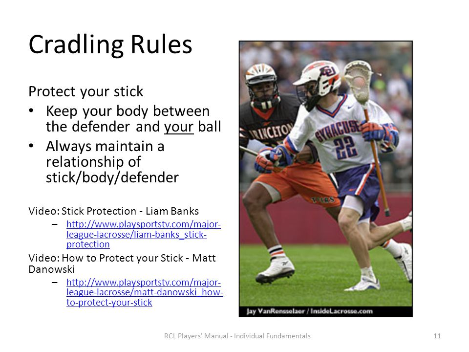 Cradling Rules Protect your stick Keep your body between the defender and your ball Always maintain a relationship of stick/body/defender Video: Stick Protection - Liam Banks – http://www.playsportstv.com/major- league-lacrosse/liam-banks_stick- protection http://www.playsportstv.com/major- league-lacrosse/liam-banks_stick- protection Video: How to Protect your Stick - Matt Danowski – http://www.playsportstv.com/major- league-lacrosse/matt-danowski_how- to-protect-your-stick http://www.playsportstv.com/major- league-lacrosse/matt-danowski_how- to-protect-your-stick RCL Players Manual - Individual Fundamentals11