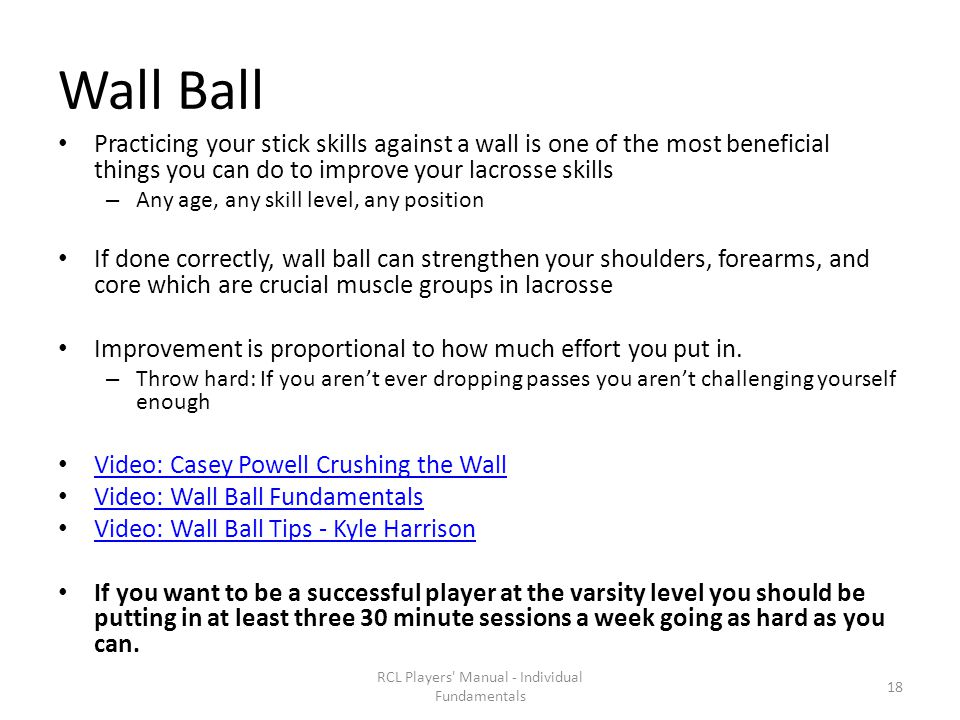 Wall Ball Practicing your stick skills against a wall is one of the most beneficial things you can do to improve your lacrosse skills – Any age, any skill level, any position If done correctly, wall ball can strengthen your shoulders, forearms, and core which are crucial muscle groups in lacrosse Improvement is proportional to how much effort you put in.