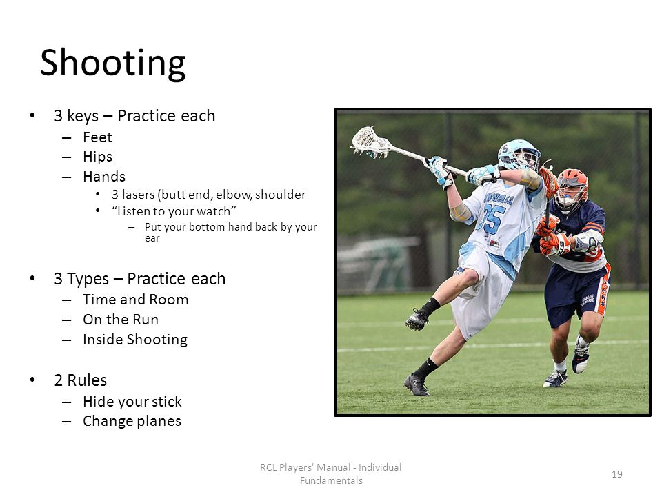 Shooting 3 keys – Practice each – Feet – Hips – Hands 3 lasers (butt end, elbow, shoulder Listen to your watch – Put your bottom hand back by your ear 3 Types – Practice each – Time and Room – On the Run – Inside Shooting 2 Rules – Hide your stick – Change planes RCL Players Manual - Individual Fundamentals 19