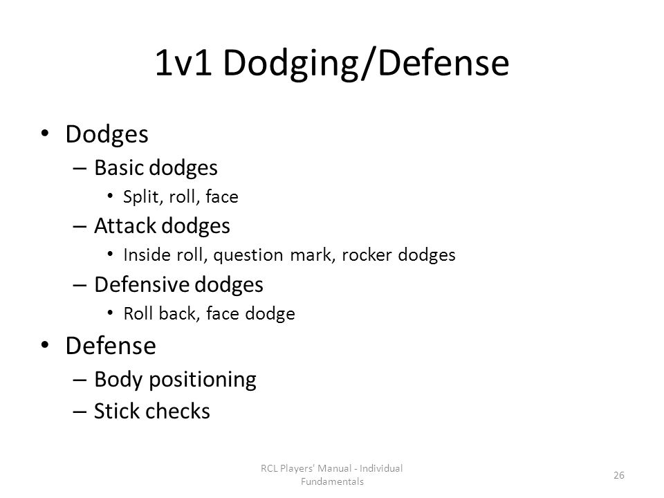 1v1 Dodging/Defense Dodges – Basic dodges Split, roll, face – Attack dodges Inside roll, question mark, rocker dodges – Defensive dodges Roll back, face dodge Defense – Body positioning – Stick checks RCL Players Manual - Individual Fundamentals 26