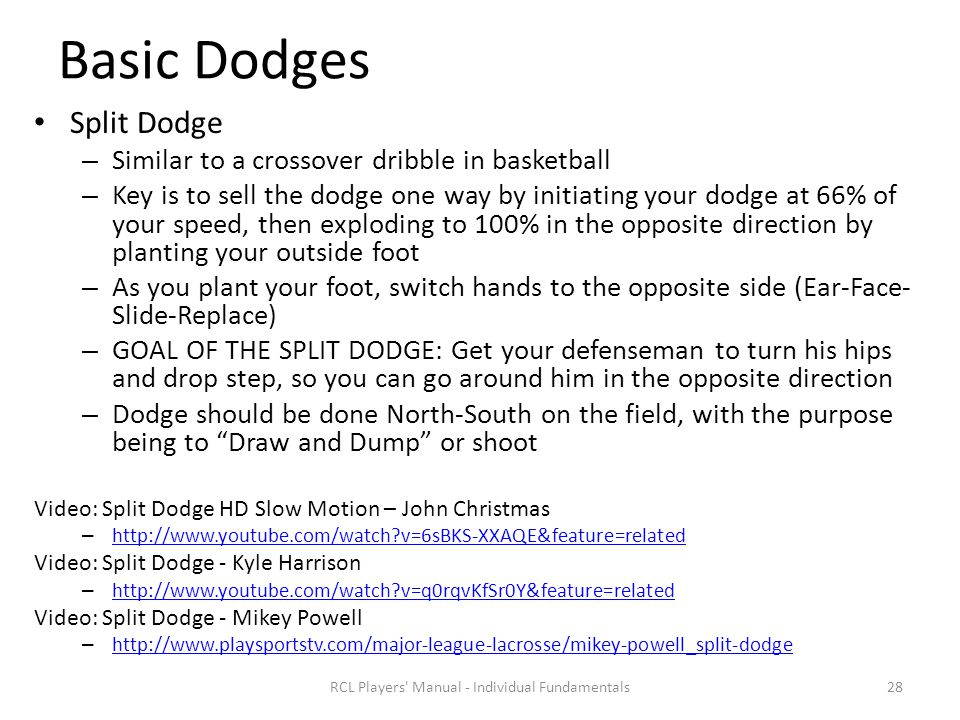 Basic Dodges Split Dodge – Similar to a crossover dribble in basketball – Key is to sell the dodge one way by initiating your dodge at 66% of your speed, then exploding to 100% in the opposite direction by planting your outside foot – As you plant your foot, switch hands to the opposite side (Ear-Face- Slide-Replace) – GOAL OF THE SPLIT DODGE: Get your defenseman to turn his hips and drop step, so you can go around him in the opposite direction – Dodge should be done North-South on the field, with the purpose being to Draw and Dump or shoot Video: Split Dodge HD Slow Motion – John Christmas – http://www.youtube.com/watch?v=6sBKS-XXAQE&feature=related http://www.youtube.com/watch?v=6sBKS-XXAQE&feature=related Video: Split Dodge - Kyle Harrison – http://www.youtube.com/watch?v=q0rqvKfSr0Y&feature=related http://www.youtube.com/watch?v=q0rqvKfSr0Y&feature=related Video: Split Dodge - Mikey Powell – http://www.playsportstv.com/major-league-lacrosse/mikey-powell_split-dodge http://www.playsportstv.com/major-league-lacrosse/mikey-powell_split-dodge RCL Players Manual - Individual Fundamentals28