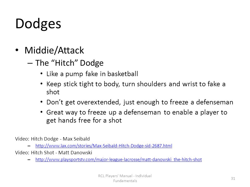 Dodges Middie/Attack – The Hitch Dodge Like a pump fake in basketball Keep stick tight to body, turn shoulders and wrist to fake a shot Don't get overextended, just enough to freeze a defenseman Great way to freeze up a defenseman to enable a player to get hands free for a shot Video: Hitch Dodge - Max Seibald – http://www.lax.com/stories/Max-Seibald-Hitch-Dodge-sid-2687.html http://www.lax.com/stories/Max-Seibald-Hitch-Dodge-sid-2687.html Video: Hitch Shot - Matt Danowski – http://www.playsportstv.com/major-league-lacrosse/matt-danowski_the-hitch-shot http://www.playsportstv.com/major-league-lacrosse/matt-danowski_the-hitch-shot RCL Players Manual - Individual Fundamentals 31