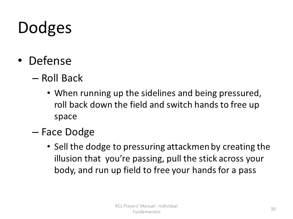 Dodges Defense – Roll Back When running up the sidelines and being pressured, roll back down the field and switch hands to free up space – Face Dodge Sell the dodge to pressuring attackmen by creating the illusion that you're passing, pull the stick across your body, and run up field to free your hands for a pass RCL Players Manual - Individual Fundamentals 39