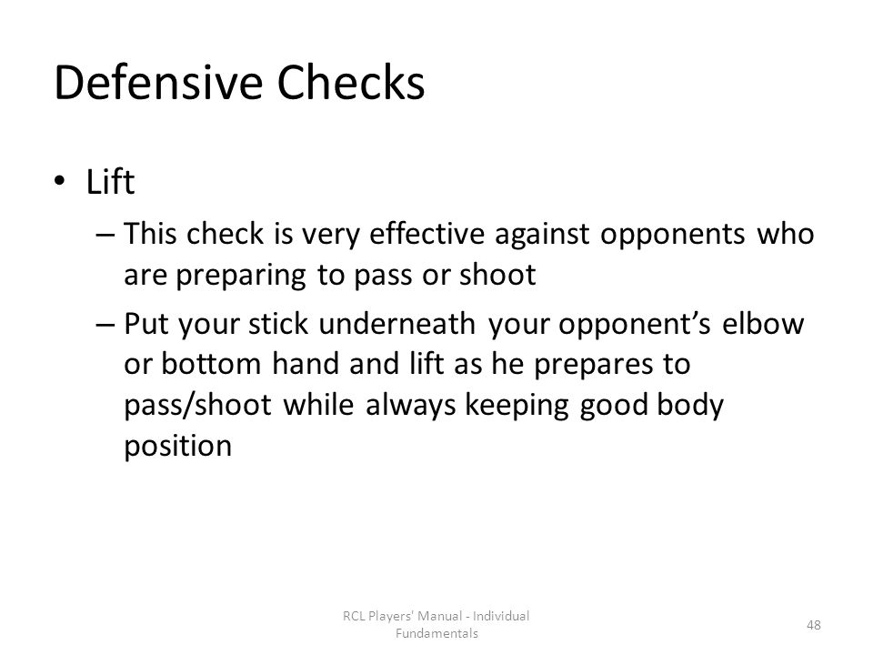 Defensive Checks Lift – This check is very effective against opponents who are preparing to pass or shoot – Put your stick underneath your opponent's elbow or bottom hand and lift as he prepares to pass/shoot while always keeping good body position RCL Players Manual - Individual Fundamentals 48