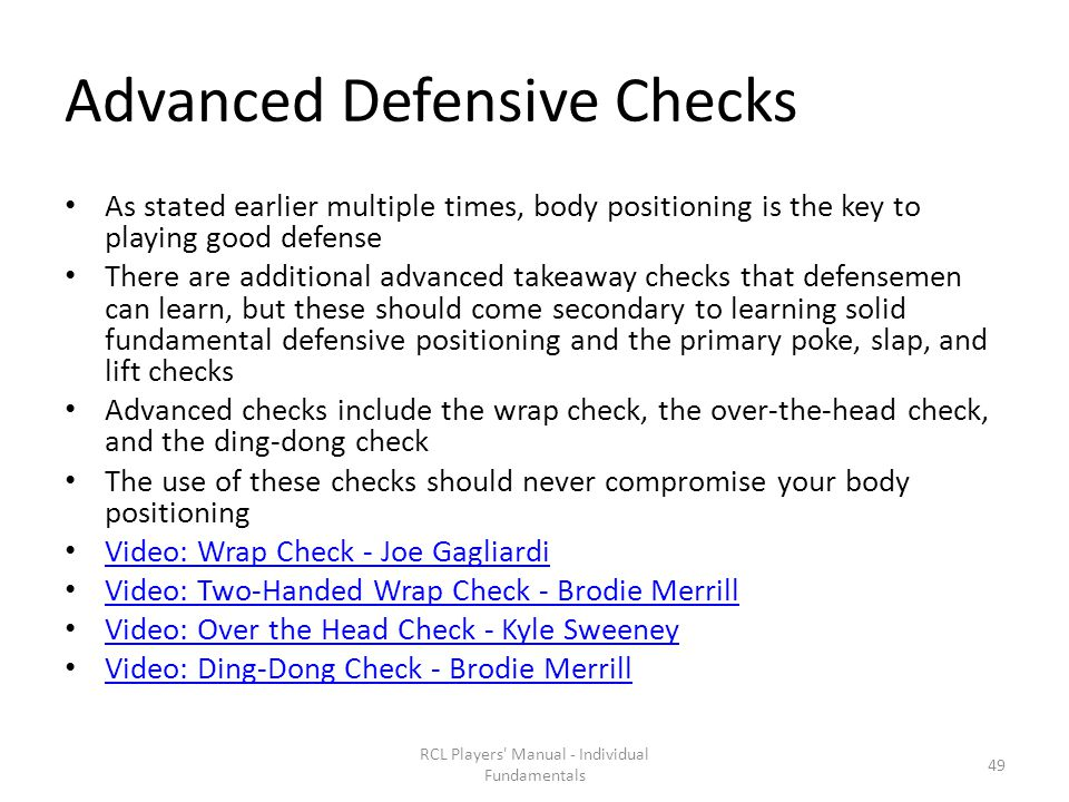 Advanced Defensive Checks As stated earlier multiple times, body positioning is the key to playing good defense There are additional advanced takeaway checks that defensemen can learn, but these should come secondary to learning solid fundamental defensive positioning and the primary poke, slap, and lift checks Advanced checks include the wrap check, the over-the-head check, and the ding-dong check The use of these checks should never compromise your body positioning Video: Wrap Check - Joe Gagliardi Video: Two-Handed Wrap Check - Brodie Merrill Video: Over the Head Check - Kyle Sweeney Video: Ding-Dong Check - Brodie Merrill RCL Players Manual - Individual Fundamentals 49