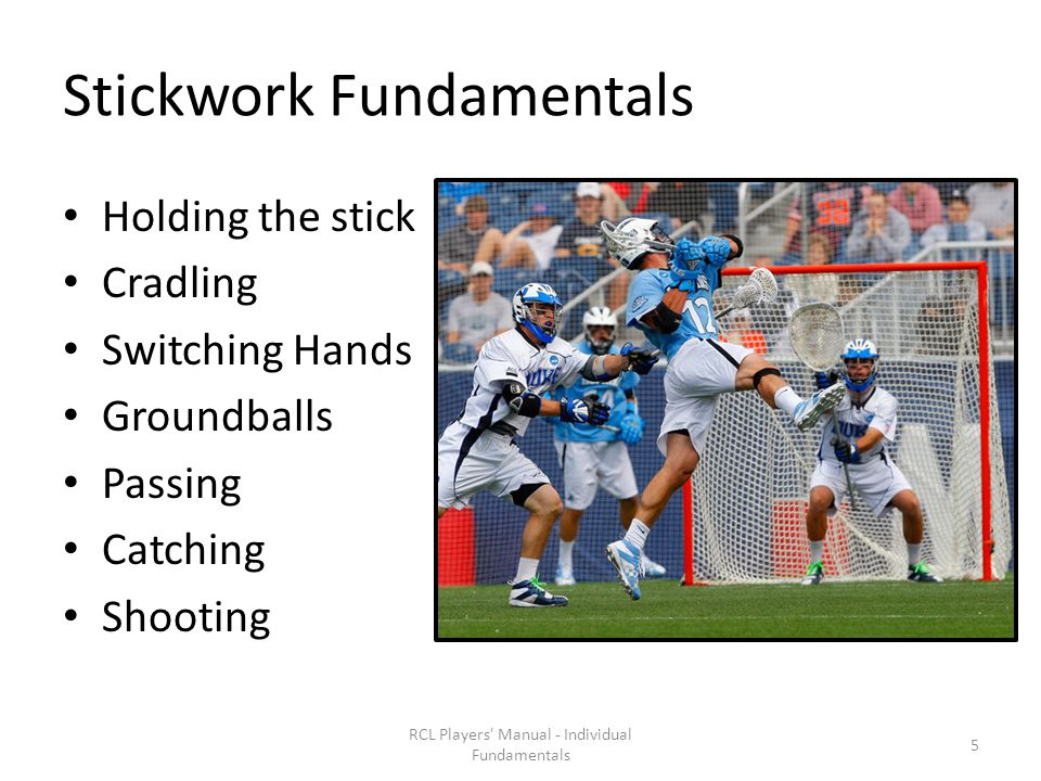 Stickwork Fundamentals Holding the stick Cradling Switching Hands Groundballs Passing Catching Shooting RCL Players Manual - Individual Fundamentals 5