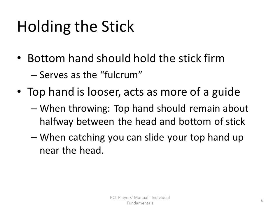 Holding the Stick Bottom hand should hold the stick firm – Serves as the fulcrum Top hand is looser, acts as more of a guide – When throwing: Top hand should remain about halfway between the head and bottom of stick – When catching you can slide your top hand up near the head.