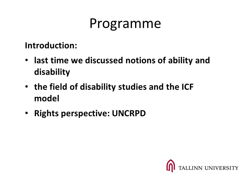 Introduction: last time we discussed notions of ability and disability the field of disability studies and the ICF model Rights perspective: UNCRPD Programme