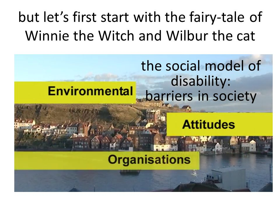 but let's first start with the fairy-tale of Winnie the Witch and Wilbur the cat the social model of disability: barriers in society