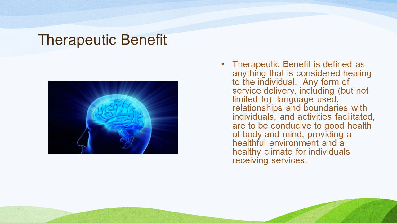 Therapeutic Benefit Therapeutic Benefit is defined as anything that is considered healing to the individual.