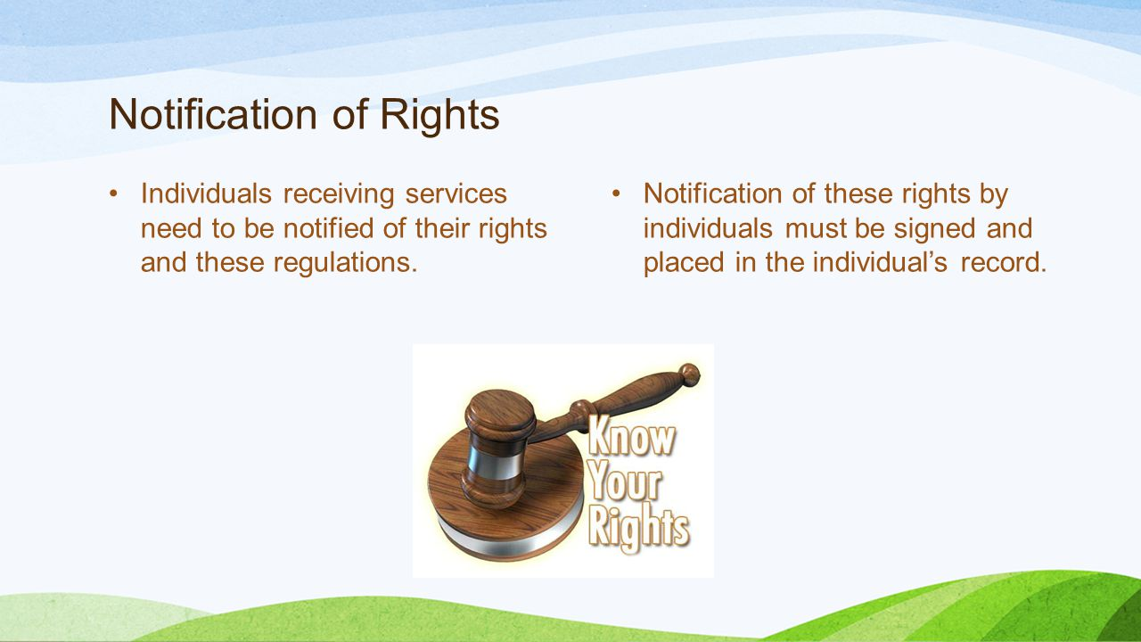 Notification of Rights Individuals receiving services need to be notified of their rights and these regulations.