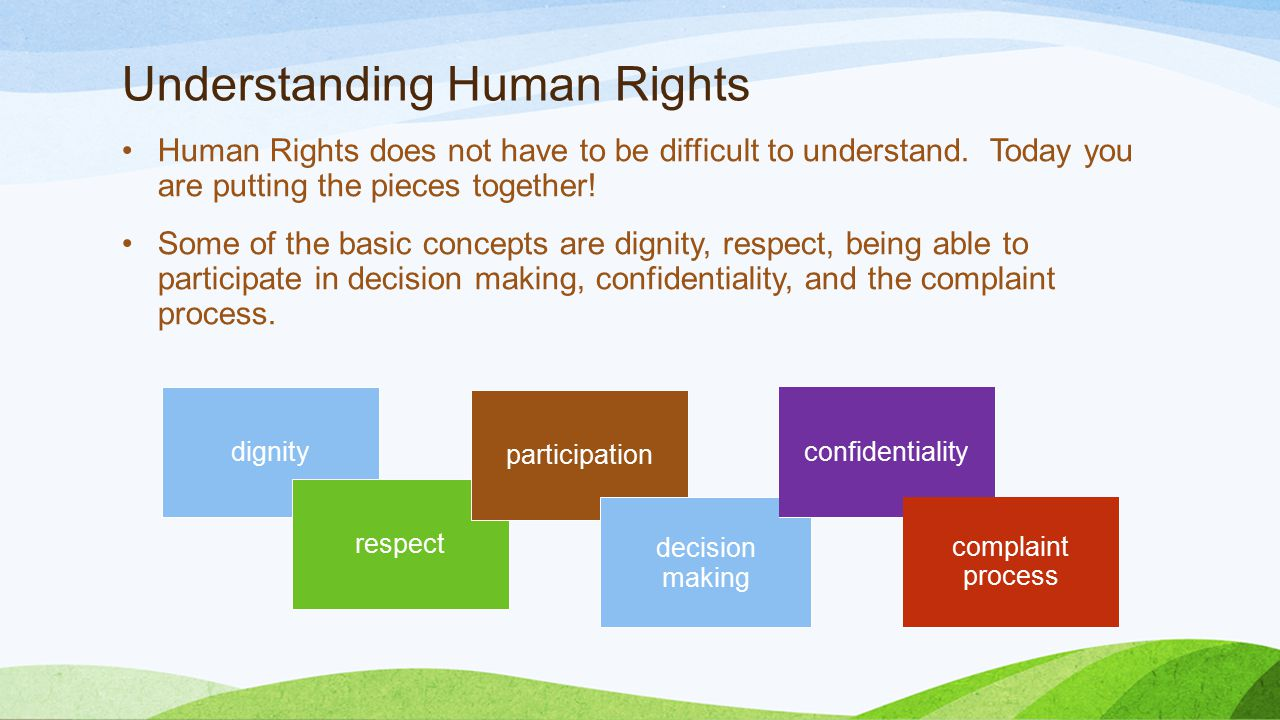 Dignity and Respect Individuals have numerous rights under the Human Rights regulations that relate to how they are treated.