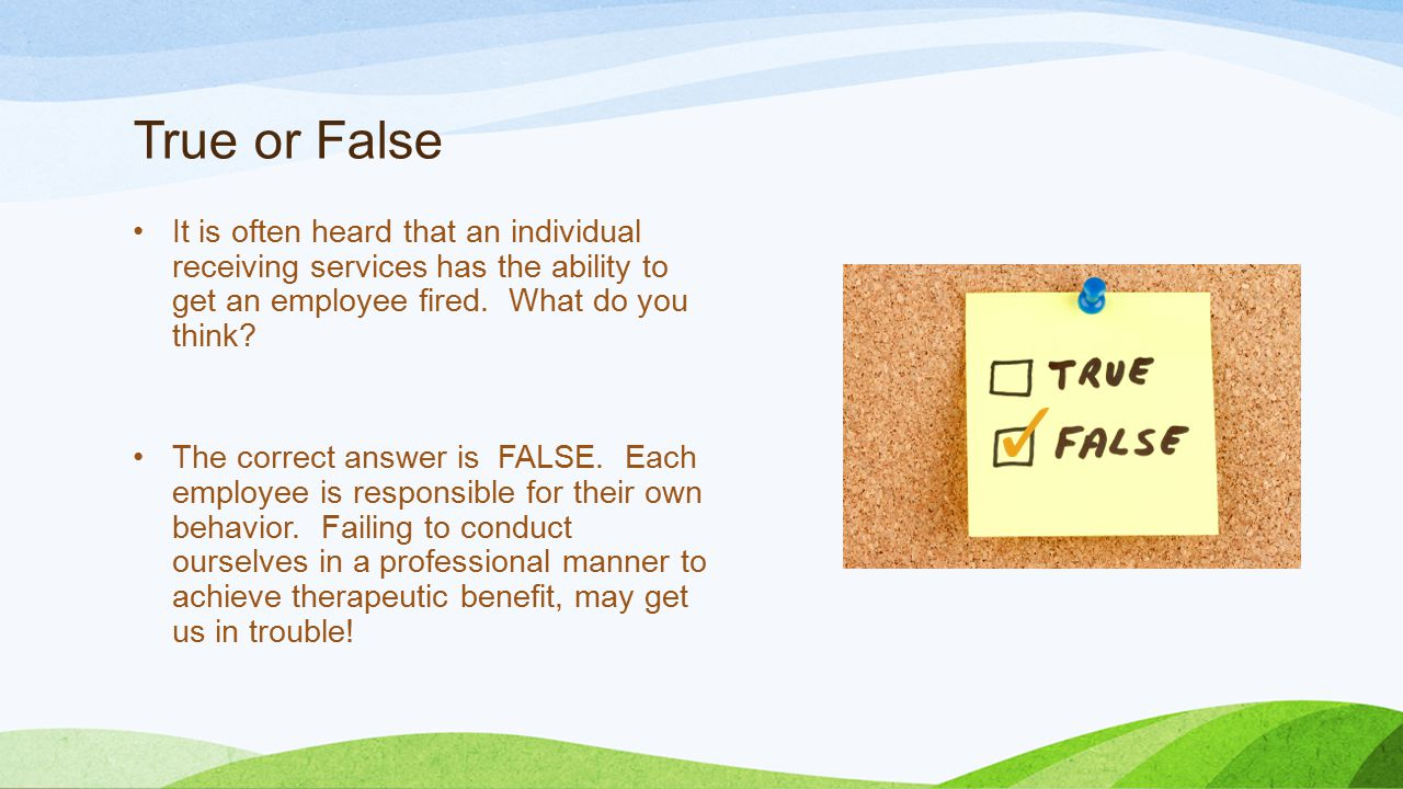 True or False It is often heard that an individual receiving services has the ability to get an employee fired.