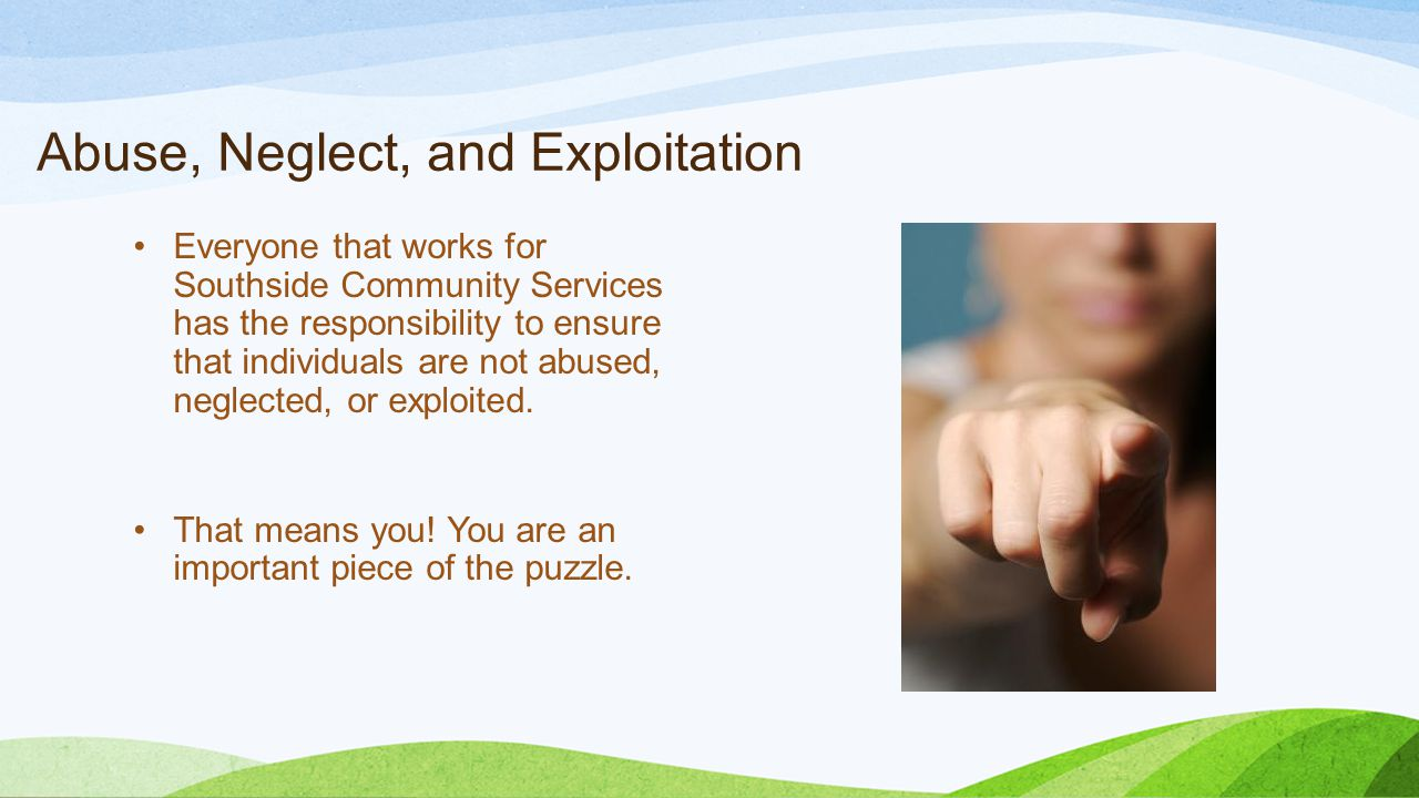 Abuse, Neglect, and Exploitation Everyone that works for Southside Community Services has the responsibility to ensure that individuals are not abused, neglected, or exploited.