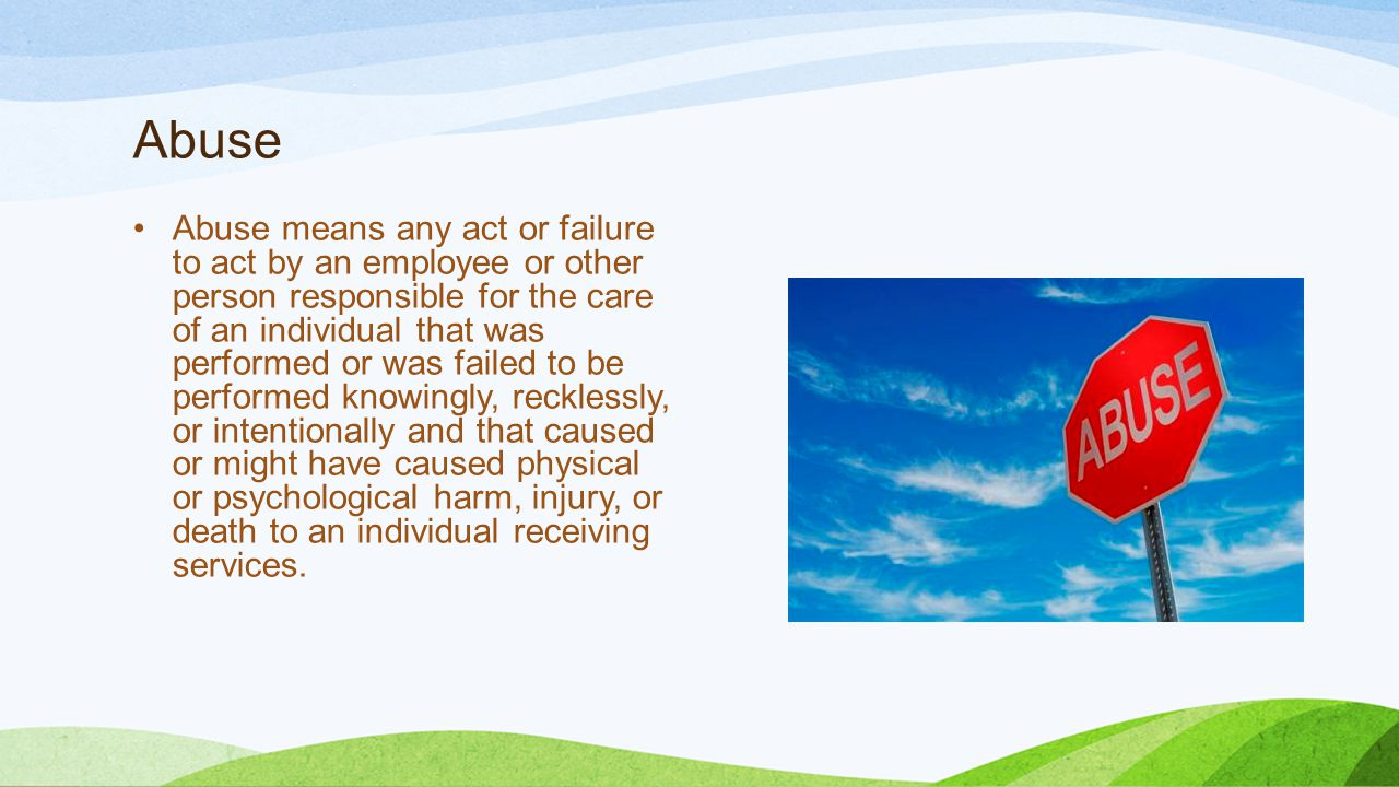 Abuse Abuse means any act or failure to act by an employee or other person responsible for the care of an individual that was performed or was failed to be performed knowingly, recklessly, or intentionally and that caused or might have caused physical or psychological harm, injury, or death to an individual receiving services.