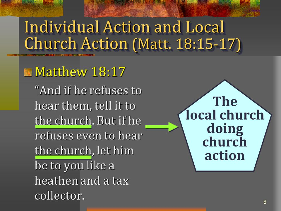 8 Matthew 18:17 And if he refuses to hear them, tell it to the church.