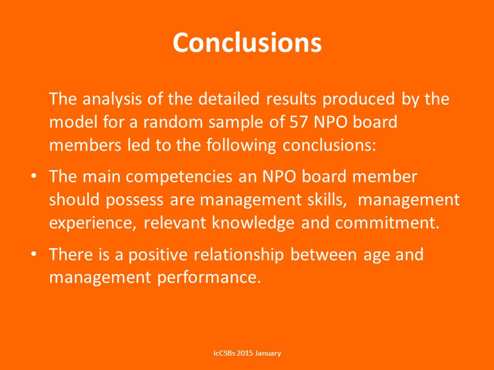 Conclusions The analysis of the detailed results produced by the model for a random sample of 57 NPO board members led to the following conclusions: The main competencies an NPO board member should possess are management skills, management experience, relevant knowledge and commitment.