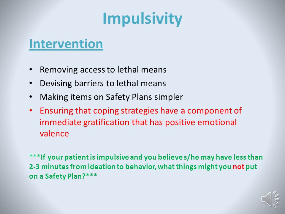 Impulsivity Evaluation Informal: Infer from past behaviors (e.g., reckless driving, etc.) Formal: The following questions were taken from Rudd (2006): 1.Do you consider yourself an impulsive person.