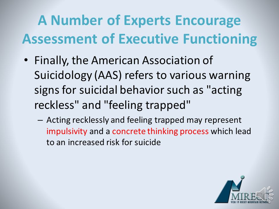 A Number of Experts Encourage Assessment of Executive Functioning Joiner et al (2007) state that in some individuals cognitive constriction underlies the feeling of being trapped, which they believe may, in part, underlie the desire for suicide In this context, cognitive constriction may be related to a concrete thinking process during which an individual feels that there is no other choice but suicide