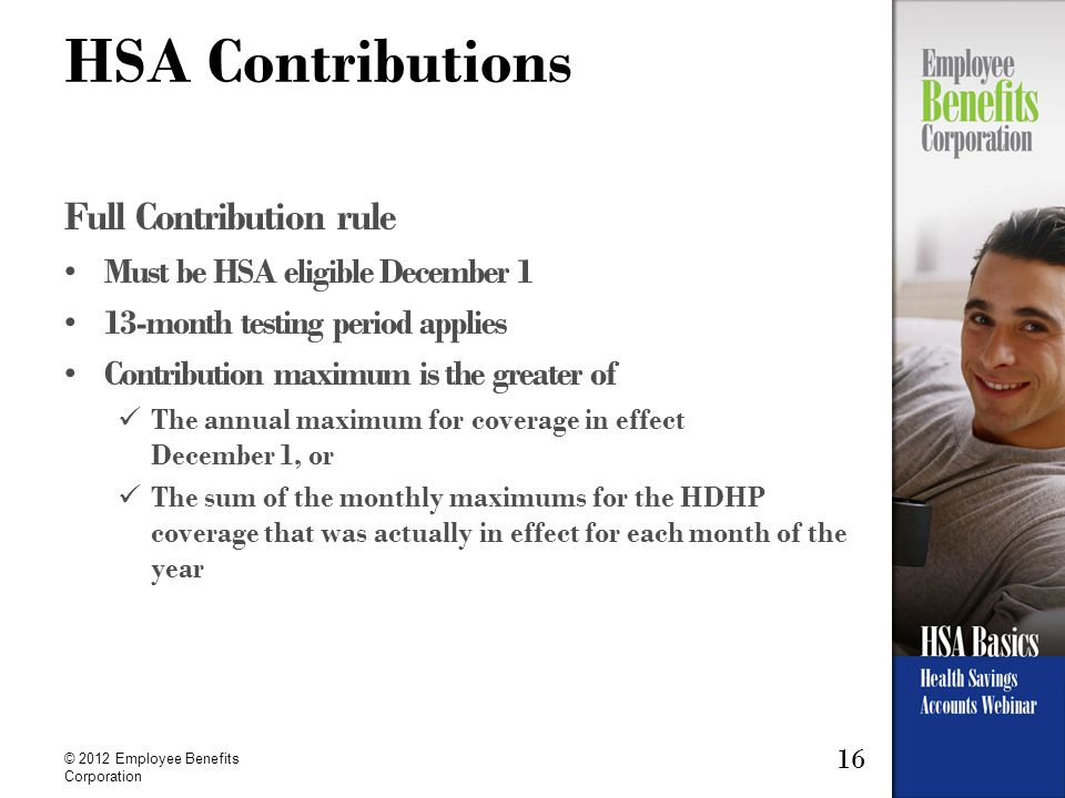 16 © 2012 Employee Benefits Corporation HSA Contributions Full Contribution rule Must be HSA eligible December 1 13-month testing period applies Contribution maximum is the greater of The annual maximum for coverage in effect December 1, or The sum of the monthly maximums for the HDHP coverage that was actually in effect for each month of the year