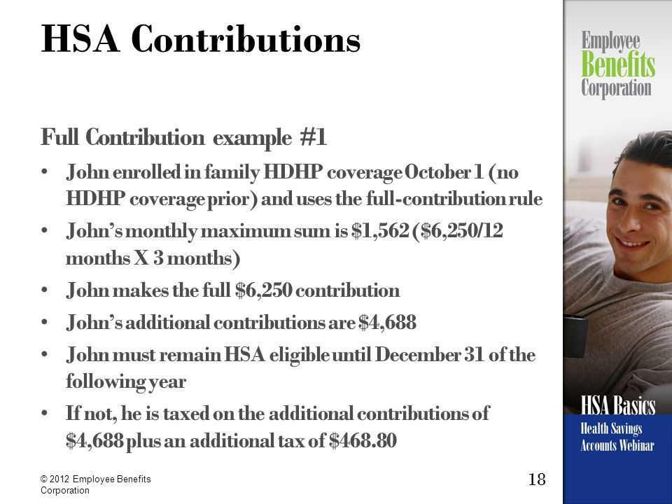18 © 2012 Employee Benefits Corporation HSA Contributions Full Contribution example #1 John enrolled in family HDHP coverage October 1 (no HDHP coverage prior) and uses the full-contribution rule John's monthly maximum sum is $1,562 ($6,250/12 months X 3 months) John makes the full $6,250 contribution John's additional contributions are $4,688 John must remain HSA eligible until December 31 of the following year If not, he is taxed on the additional contributions of $4,688 plus an additional tax of $468.80