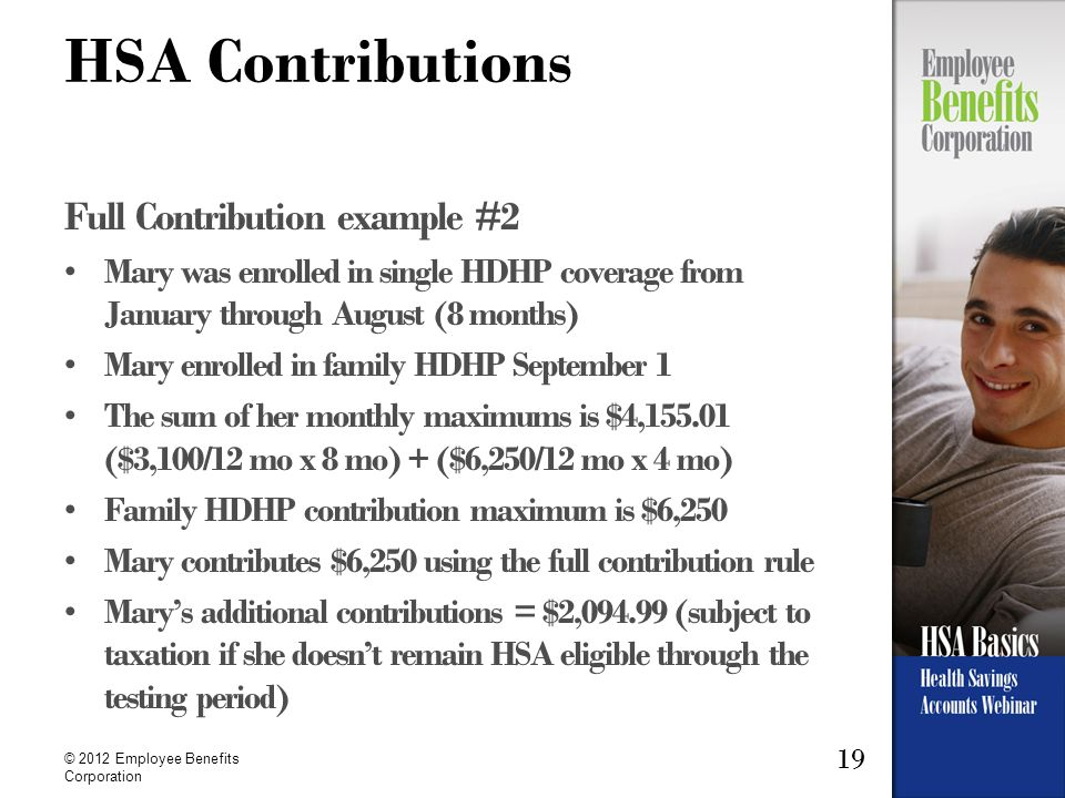 19 © 2012 Employee Benefits Corporation HSA Contributions Full Contribution example #2 Mary was enrolled in single HDHP coverage from January through August (8 months) Mary enrolled in family HDHP September 1 The sum of her monthly maximums is $4,155.01 ($3,100/12 mo x 8 mo) + ($6,250/12 mo x 4 mo) Family HDHP contribution maximum is $6,250 Mary contributes $6,250 using the full contribution rule Mary's additional contributions = $2,094.99 (subject to taxation if she doesn't remain HSA eligible through the testing period)