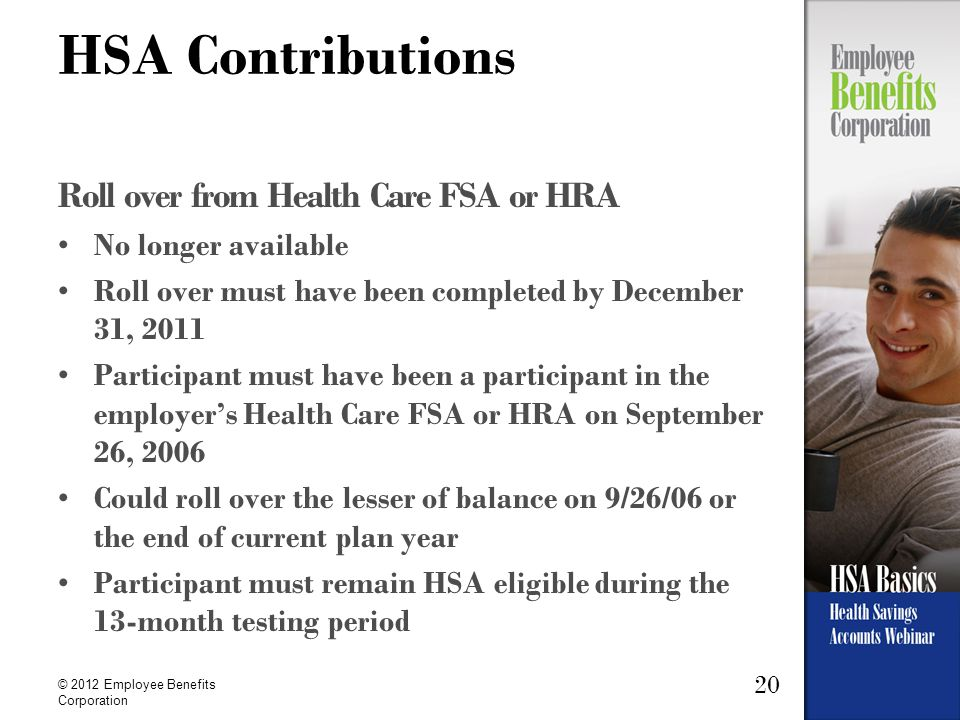 20 © 2012 Employee Benefits Corporation HSA Contributions Roll over from Health Care FSA or HRA No longer available Roll over must have been completed by December 31, 2011 Participant must have been a participant in the employer's Health Care FSA or HRA on September 26, 2006 Could roll over the lesser of balance on 9/26/06 or the end of current plan year Participant must remain HSA eligible during the 13-month testing period