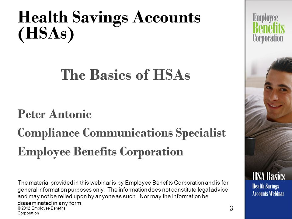 3 Health Savings Accounts (HSAs) The Basics of HSAs Peter Antonie Compliance Communications Specialist Employee Benefits Corporation The material provided in this webinar is by Employee Benefits Corporation and is for general information purposes only.