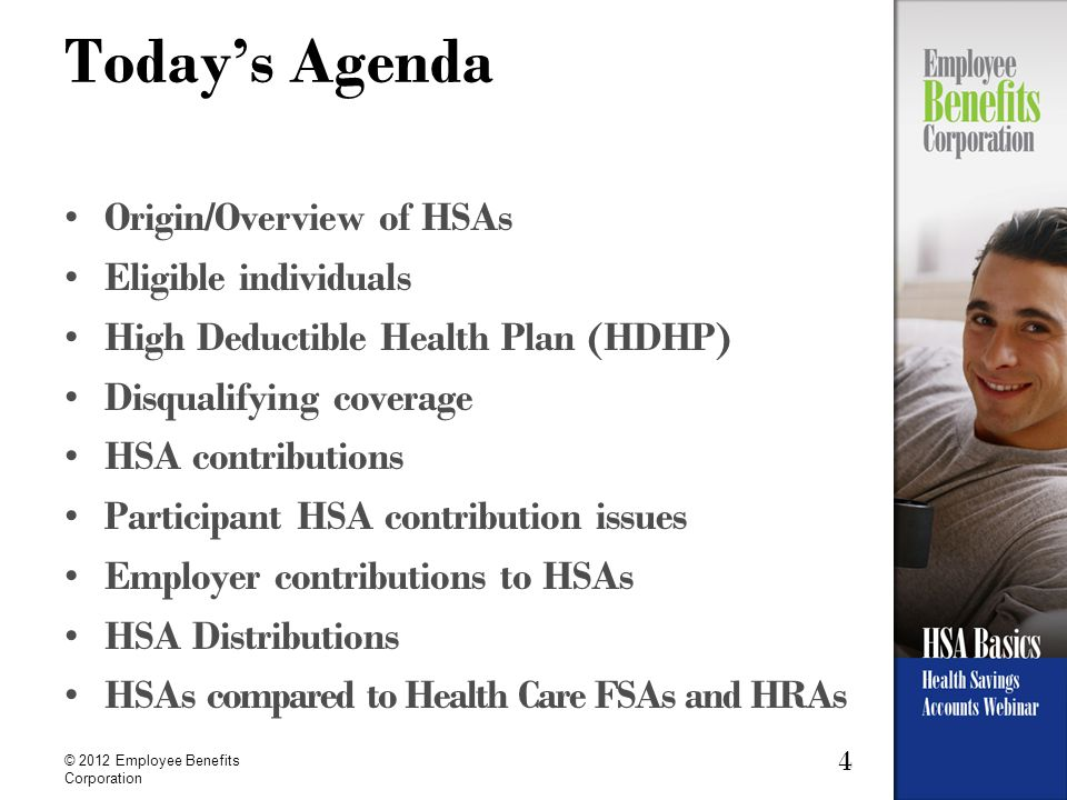 4 © 2012 Employee Benefits Corporation Today's Agenda Origin/Overview of HSAs Eligible individuals High Deductible Health Plan (HDHP) Disqualifying coverage HSA contributions Participant HSA contribution issues Employer contributions to HSAs HSA Distributions HSAs compared to Health Care FSAs and HRAs