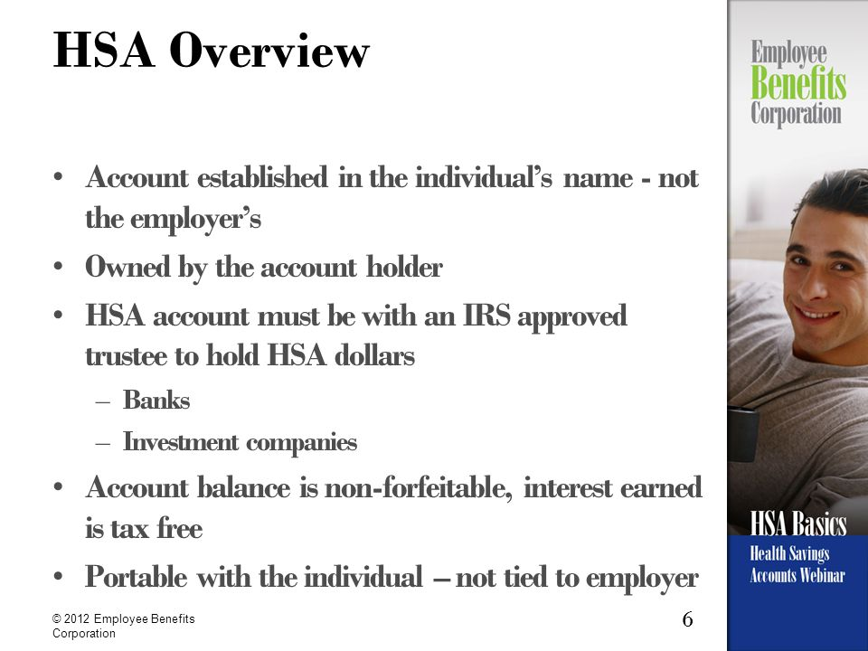 6 © 2012 Employee Benefits Corporation HSA Overview Account established in the individual's name - not the employer's Owned by the account holder HSA account must be with an IRS approved trustee to hold HSA dollars –Banks –Investment companies Account balance is non-forfeitable, interest earned is tax free Portable with the individual – not tied to employer