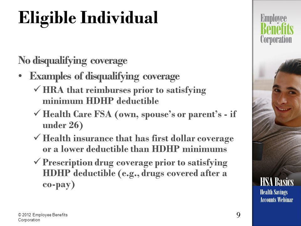9 © 2012 Employee Benefits Corporation Eligible Individual No disqualifying coverage Examples of disqualifying coverage HRA that reimburses prior to satisfying minimum HDHP deductible Health Care FSA (own, spouse's or parent's - if under 26) Health insurance that has first dollar coverage or a lower deductible than HDHP minimums Prescription drug coverage prior to satisfying HDHP deductible (e.g., drugs covered after a co-pay)