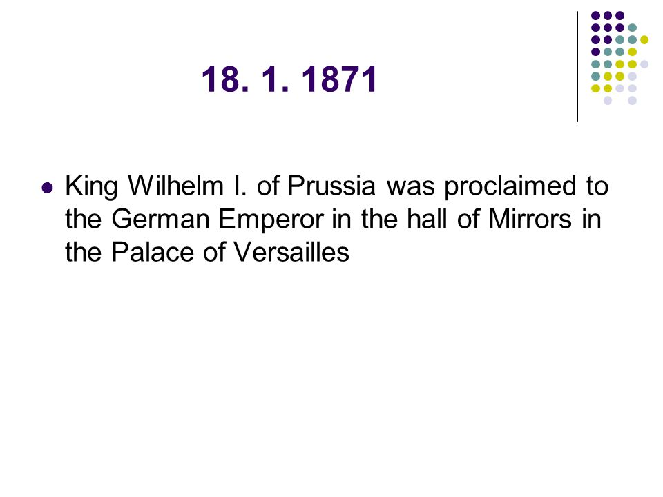18. 1. 1871 King Wilhelm I. of Prussia was proclaimed to the German Emperor in the hall of Mirrors in the Palace of Versailles