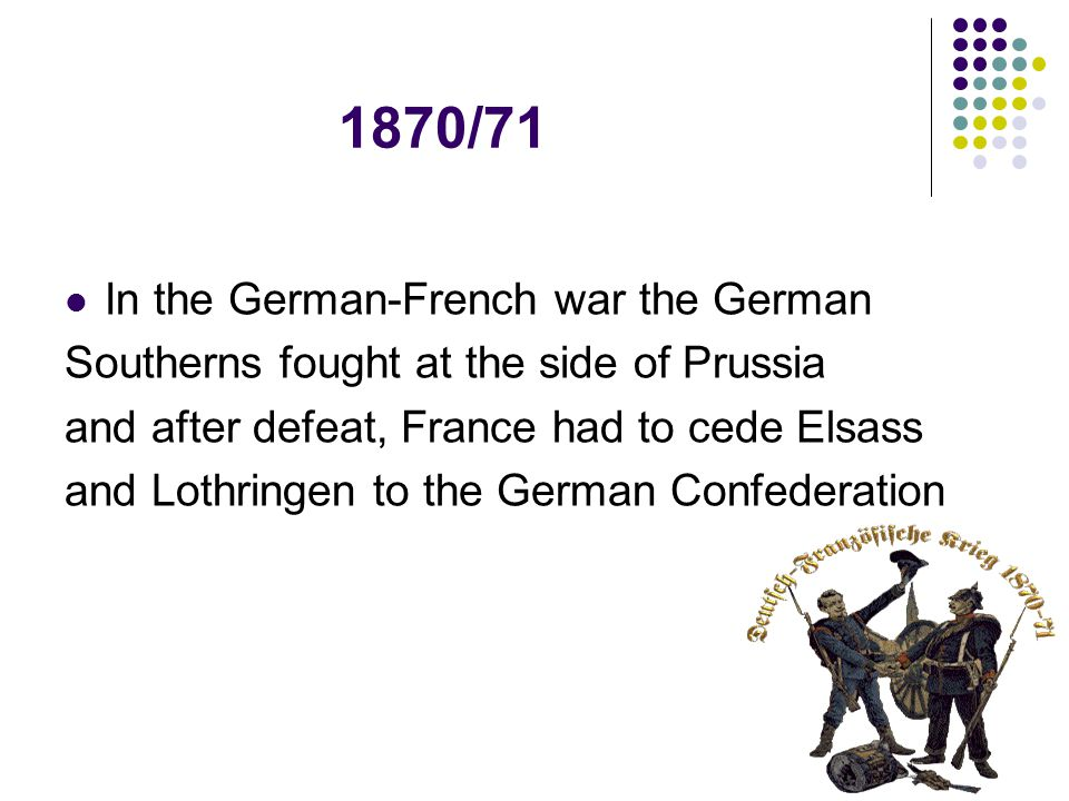 1870/71 In the German-French war the German Southerns fought at the side of Prussia and after defeat, France had to cede Elsass and Lothringen to the