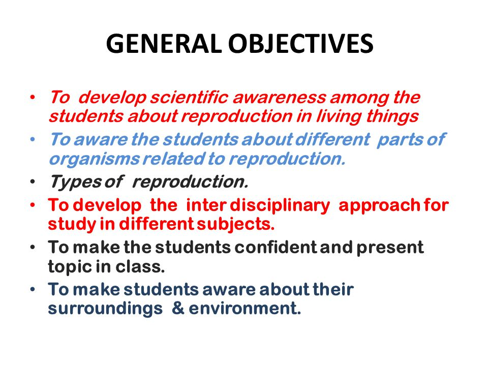 GENERAL OBJECTIVES To develop scientific awareness among the students about reproduction in living things To aware the students about different parts