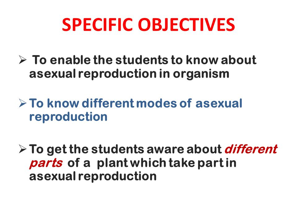SPECIFIC OBJECTIVES  To enable the students to know about asexual reproduction in organism  To know different modes of asexual reproduction  To get