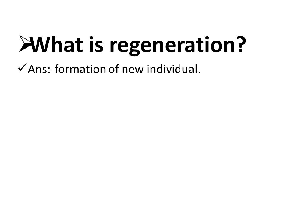  What is regeneration? Ans:-formation of new individual.
