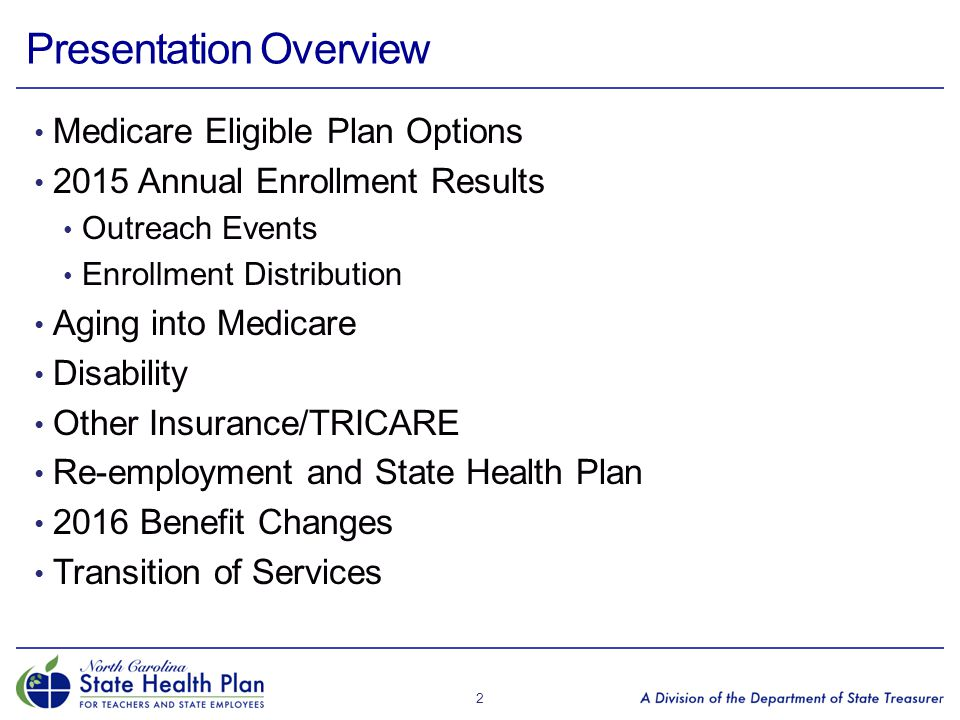 Medicare Eligible Plan Options 2015 Annual Enrollment Results Outreach Events Enrollment Distribution Aging into Medicare Disability Other Insurance/TRICARE Re-employment and State Health Plan 2016 Benefit Changes Transition of Services 2 Presentation Overview