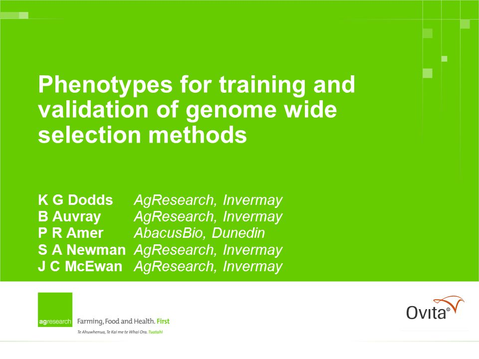 Phenotypes for training and validation of genome wide selection methods K G DoddsAgResearch, Invermay B AuvrayAgResearch, Invermay P R AmerAbacusBio, Dunedin S A NewmanAgResearch, Invermay J C McEwanAgResearch, Invermay