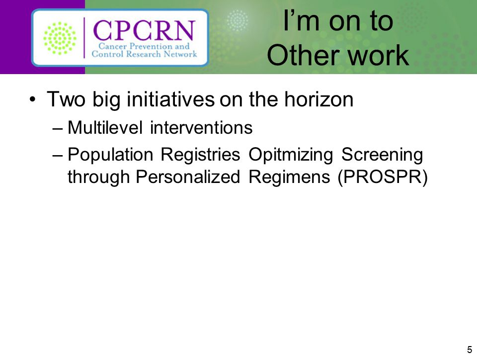 5 I'm on to Other work Two big initiatives on the horizon –Multilevel interventions –Population Registries Opitmizing Screening through Personalized Regimens (PROSPR)