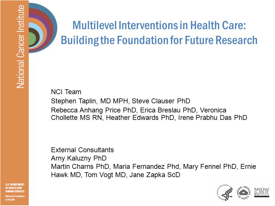 Multilevel Interventions in Health Care: Building the Foundation for Future Research NCI Team Stephen Taplin, MD MPH, Steve Clauser PhD Rebecca Anhang Price PhD, Erica Breslau PhD, Veronica Chollette MS RN, Heather Edwards PhD, Irene Prabhu Das PhD External Consultants Arny Kaluzny PhD Martin Charns PhD, Maria Fernandez Phd, Mary Fennel PhD, Ernie Hawk MD, Tom Vogt MD, Jane Zapka ScD