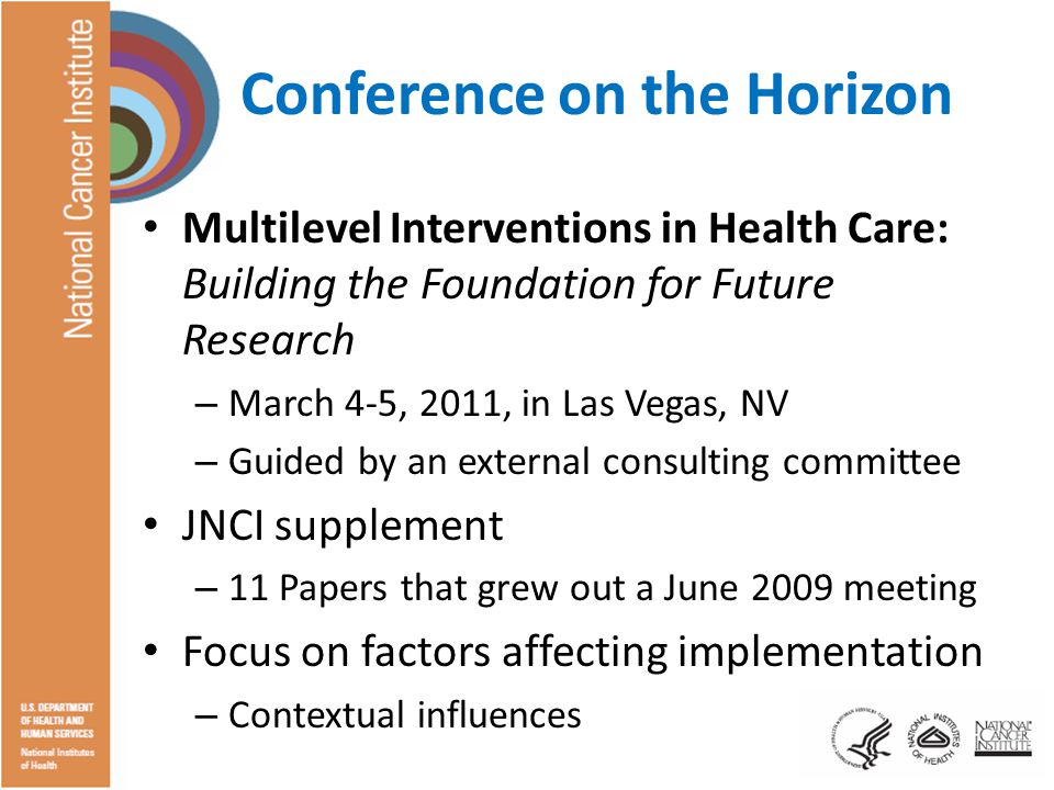 Conference on the Horizon Multilevel Interventions in Health Care: Building the Foundation for Future Research – March 4-5, 2011, in Las Vegas, NV – Guided by an external consulting committee JNCI supplement – 11 Papers that grew out a June 2009 meeting Focus on factors affecting implementation – Contextual influences