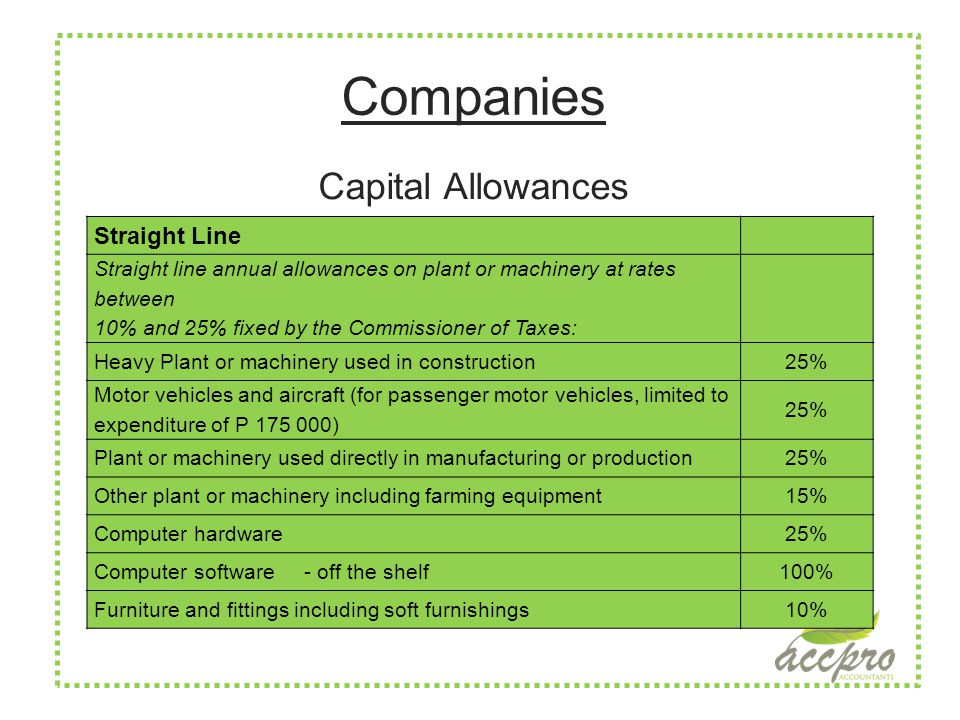 Companies Capital Allowances Straight Line Straight line annual allowances on plant or machinery at rates between 10% and 25% fixed by the Commissioner of Taxes: Heavy Plant or machinery used in construction25% Motor vehicles and aircraft (for passenger motor vehicles, limited to expenditure of P 175 000) 25% Plant or machinery used directly in manufacturing or production25% Other plant or machinery including farming equipment15% Computer hardware25% Computer software - off the shelf100% Furniture and fittings including soft furnishings10%
