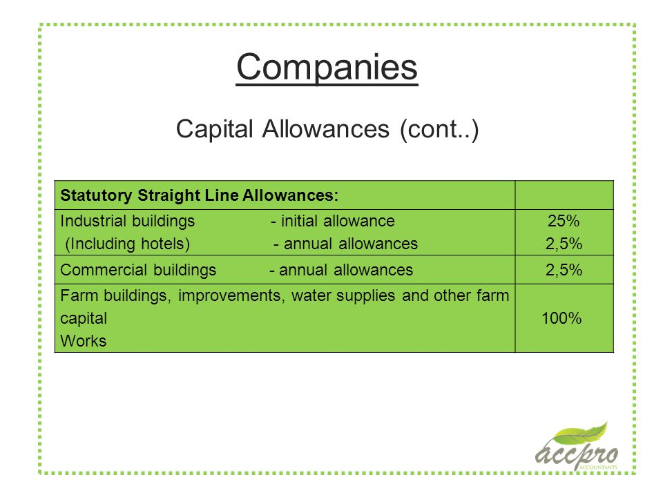 Companies Capital Allowances (cont..) Statutory Straight Line Allowances: Industrial buildings - initial allowance (Including hotels) - annual allowances 25% 2,5% Commercial buildings - annual allowances2,5% Farm buildings, improvements, water supplies and other farm capital Works 100%
