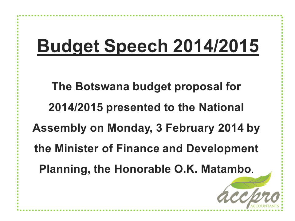 Budget Speech 2014/2015 The Botswana budget proposal for 2014/2015 presented to the National Assembly on Monday, 3 February 2014 by the Minister of Finance and Development Planning, the Honorable O.K.